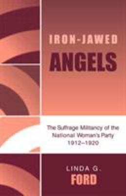 Iron-Jawed Angels: The Suffrage Militancy of the National Woman's Party 1912-1920 9780819182067