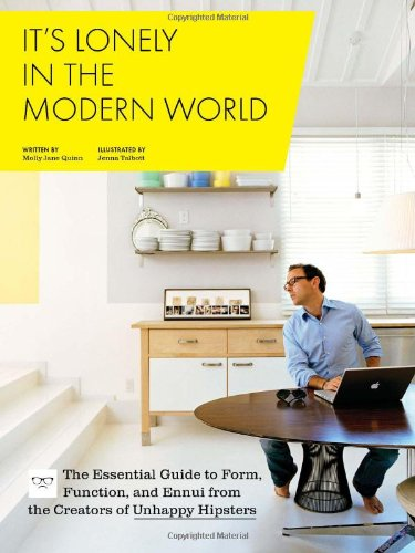 It's Lonely in the Modern World: The Essential Guide to Form, Function, and Ennui from the Creators of UnhappyHipsters.com 9780811879286