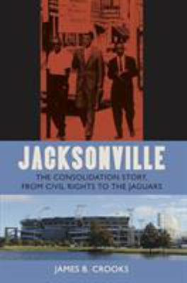 Jacksonville: The Consolidation Story, from Civil Rights to the Jaguars 9780813027081