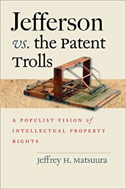 Jefferson vs. the Patent Trolls: A Populist Vision of Intellectual Property Rights 9780813927718