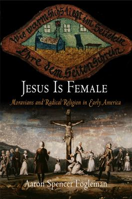 Jesus Is Female: Moravians and Radical Religion in Early America 9780812220261