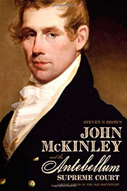 John McKinley and the Antebellum Supreme Court: Circuit Riding in the Old Southwest 9780817317713