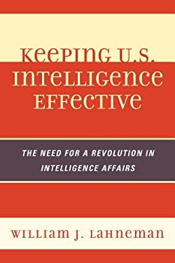 Keeping U.S. Intelligence Effective: The Need for a Revolution in Intelligence Affairs 9780810878044