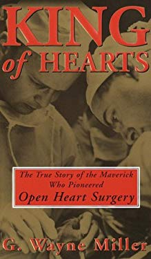 King of Hearts: The True Story of the Maverick Who Pioneered Open Heart Surgery 9780812930030