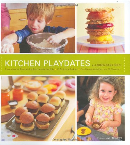Kitchen Playdates: Easy Ideas for Entertaining That Includes the Kids - 70 Delicious Recipes - Plus Menus, Activities, and 10 Playdates