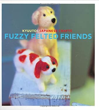 Kyuuto! Japanese Crafts: Fuzzy Felted Friends 9780811860666