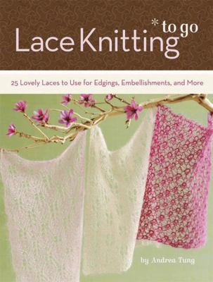 Lace Knitting to Go: 25 Lovely Laces to Use for Edgings, Embellishments, and More 9780811864237