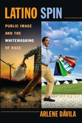 Latino Spin: Public Image and the Whitewashing of Race 9780814720073