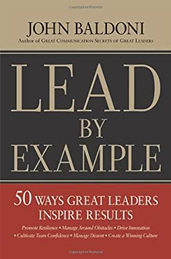 Lead by Example: 50 Ways Great Leaders Inspire Results 9780814412947