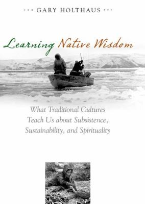 Learning Native Wisdom: What Traditional Cultures Teach Us about Subsistence, Sustainibility, and Spirtuality 9780813124872