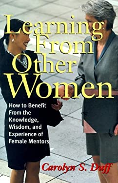 Learning from Other Women: How to Benefit from the Knowledge, Wisdom & Experience of Female Mentors 9780814404553