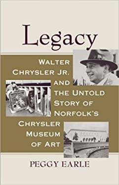 Legacy: Walter Chrysler JR. and the Untold Story of Norfolk's Chrysler Museum of Art 9780813927183