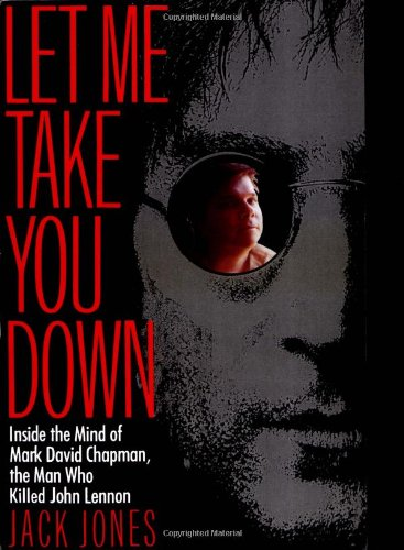 Let Me Take You Down: Inside the Mind of Mark David Chapman, the Man Who Killed John Lennon 9780812991703