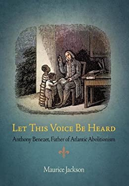 Let This Voice Be Heard: Anthony Benezet, Father of Atlantic Abolitionism 9780812241297