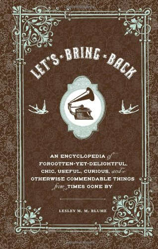 Let's Bring Back: An Encyclopedia of Forgotten-Yet-Delightful, Chic, Useful, Curious, and Otherwise Commendable Things from Times Gone b 9780811874137