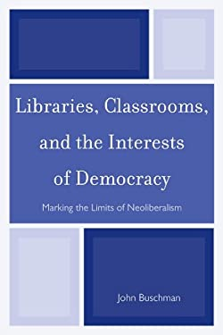 Libraries, Classrooms, and the Interests of Democracy: Marking the Limits of Neoliberalism 9780810885288