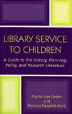 Library Service to Children: A Guide to the History, Planning, Policy, and Research Literature 9780810851696