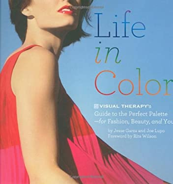 Life in Color: Visual Therapy's Guide to the Perfect Palette--For Fashion, Beauty, and You!