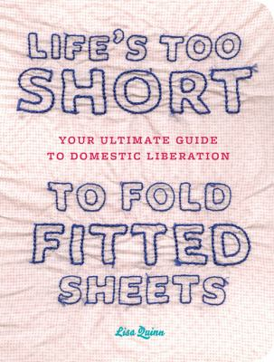 Life's Too Short to Fold Fitted Sheets: Your Ultimate Guide to Domestic Liberation 9780811869935