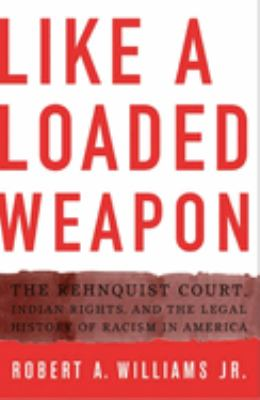 Like a Loaded Weapon: The Rehnquist Court, Indian Rights, and the Legal History of Racism in America 9780816647101