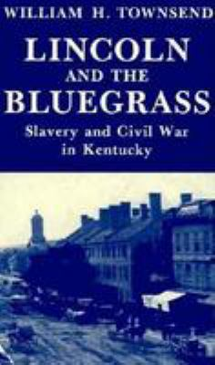 Lincoln and the Bluegrass: Slavery and Civil War in Kentucky 9780813116877