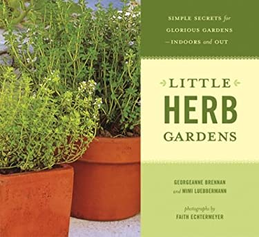 Little Herb Gardens: Simple Secrets for Glorious Gardens--Indoors and Out 9780811843096