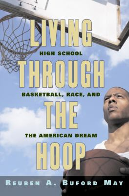 Living Through the Hoop: High School Basketball, Race, and the American Dream 9780814795965