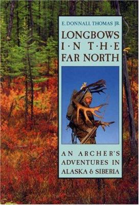 Longbows in the Far North: An Archers Adventures in Alaska and Siberia