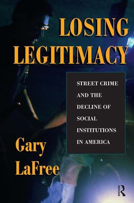 Losing Legitimacy: Street Crime and the Decline of Social Institutions in America 9780813334516