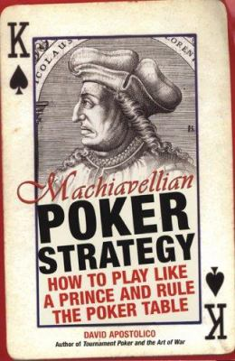 Machiavellian Poker Strategy: How to Play Like a Prince and Rule the Poker Table 9780818406515