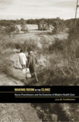 Making Room in the Clinic: Nurse Practitioners and the Evolution of Modern Health Care 9780813545028