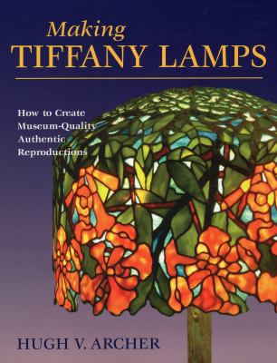 Making Tiffany Lamps: How to Create Museum-Quality Authentic Reproductions 9780811735957