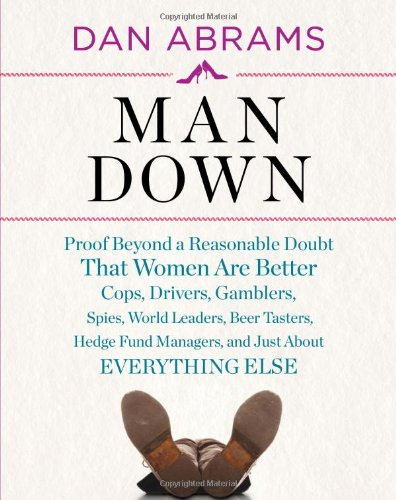Man Down: Proof Beyond a Reasonable Doubt That Women Are Better Cops, Drivers, Gamblers, Spies, World Leaders, Beer Tasters, Hed 9780810998292