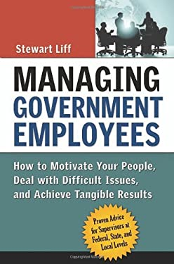 Managing Government Employees: How to Motivate Your People, Deal with Difficult Issues, and Achieve Tangible Results 9780814408872