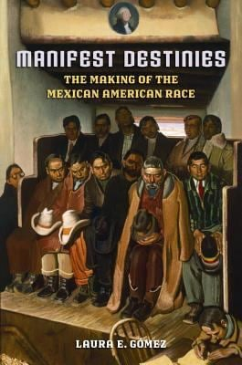 Manifest Destinies: The Making of the Mexican American Race 9780814731741