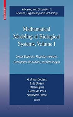 Mathematical Modeling of Biological Systems, Volume I: Cellular Biophysics, Regulatory Networks, Development, Biomedicine, and Data Analysis 9780817645571