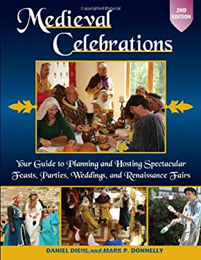 Medieval Celebrations: Your Guide to Planning and Hosting Spectacular Feasts, Parties, Weddings, and Renaissance Fairs 9780811707619