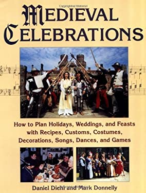 Medieval Celebrations: How to Plan Holidays, Weddings, and Feasts with Recipes, Customs, Costumes, Decorations, Songs, Dances, and Games 9780811728669