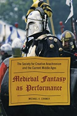 Medieval Fantasy as Performance: The Society for Creative Anachronism and the Current Middle Ages 9780810869950