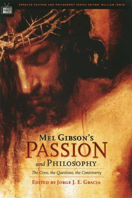 Mel Gibson's Passion and Philosophy: The Cross, the Questions, the Controverssy 9780812695717