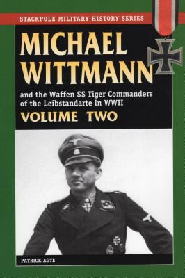 Michael Wittman and the Waffen SS Tiger Commanders of the Leibstandarte in WWII, Volume Two 9780811733359