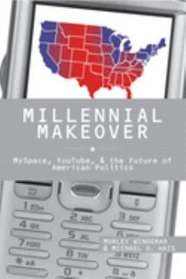 Millennial Makeover: MySpace, YouTube, and the Future of American Politics 9780813545042