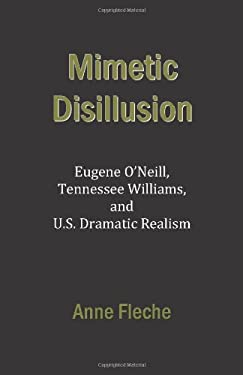 Mimetic Disillusion: Eugene O'Neill, Tennessee Williams, and U.S. Dramatic Realism 9780817308384