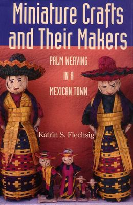 Miniature Crafts and Their Makers: Palm Weaving in a Mexican Town 9780816524006