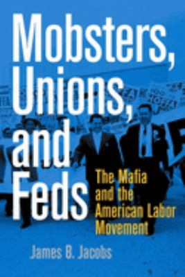 Mobsters, Unions, and Feds: The Mafia and the American Labor Movement 9780814742945