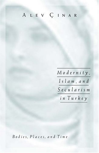 Modernity, Islam, and Secularism in Turkey: Bodies, Places, and Time 9780816644117