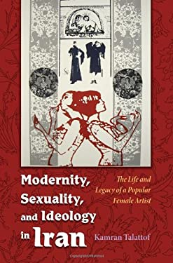Modernity, Sexuality, and Ideology in Iran: The Life and Legacy of a Popular Female Artist 9780815632245