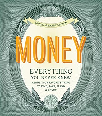 Money: Everything You Never Knew about Your Favorite Thing to Covet, Save & Spend 9780811870368