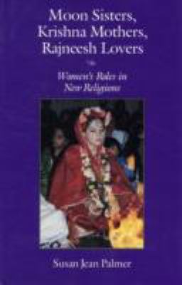 Moon Sisters, Krishna Mothers, Rajneesh Lovers: Women's Roles in New Religions 9780815602972