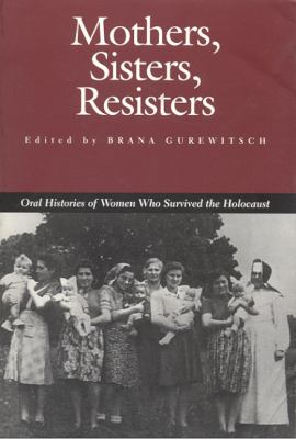 Mothers, Sisters, Resisters: Oral Histories of Women Who Survived the Holocaust 9780817309312